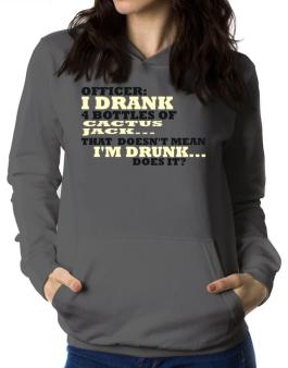 Officer: I Drank 4 Bottles Of Cactus Jack ... That Doesnt Mean Im Drunk... Does It? Women Hoodie