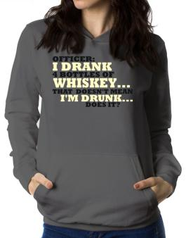 Officer: I Drank 4 Bottles Of Whiskey ... That Doesnt Mean Im Drunk... Does It? Women Hoodie