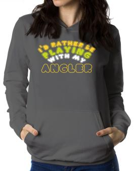Id Rather Be Playing With My Angler Women Hoodie