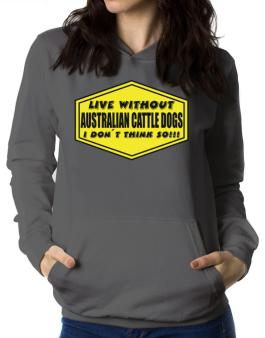 Live Without Australian Cattle Dogs , I Dont Think So ! Women Hoodie