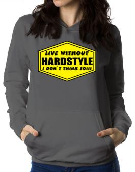 Live Without Hardstyle , I Dont Think So ! Women Hoodie