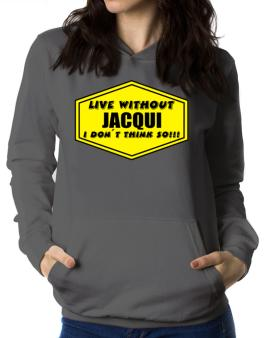 Live Without Jacqui , I Dont Think So ! Women Hoodie