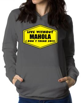 Live Without Mahola , I Dont Think So ! Women Hoodie