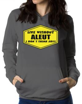 Live Without Aleut , I Dont Think So ! Women Hoodie