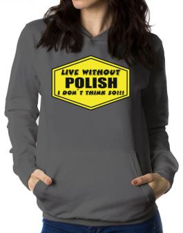 Live Without Polish , I Dont Think So ! Women Hoodie