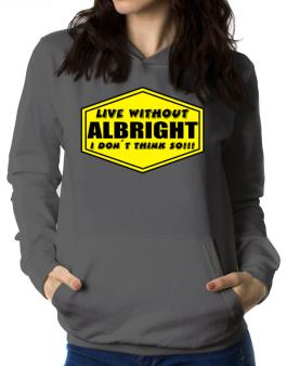 Live Without Albright , I Dont Think So ! Women Hoodie
