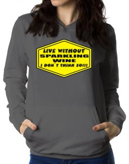 Live Without Sparkling Wine , I Dont Think So ! Women Hoodie