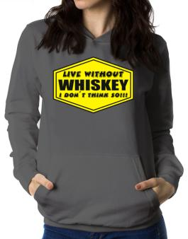 Live Without Whiskey , I Dont Think So ! Women Hoodie