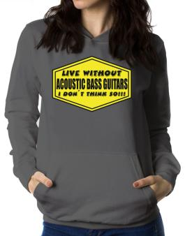 Live Without Acoustic Bass Guitars , I Dont Think So ! Women Hoodie