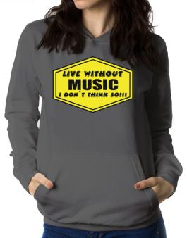 Live Without Music , I Dont Think So ! Women Hoodie