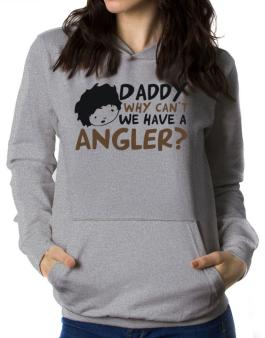 Daddy Why Can`t We Have An Angler ? Women Hoodie