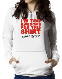 Im Too Awesome For This Shirt Women Hoodie
