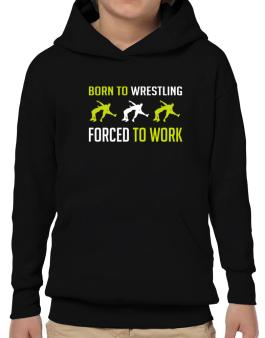 Born To Wrestling , Forced To Work Hoodie-Boys