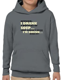 Officer: I Drank 4 Bottles Of Soup ... That Doesnt Mean Im Drunk... Does It? Hoodie-Boys