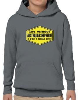 Live Without Australian Shepherds , I Dont Think So ! Hoodie-Boys