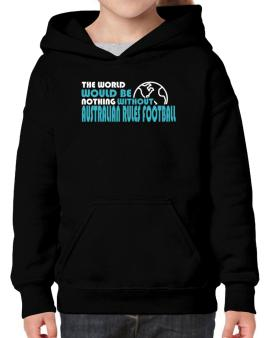The Wolrd Would Be Nothing Without Australian Rules Football Hoodie-Girls