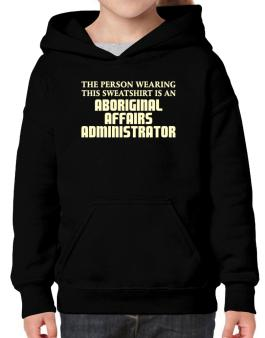 The Person Wearing This Sweatshirt Is An Aboriginal Affairs Administrator Hoodie-Girls