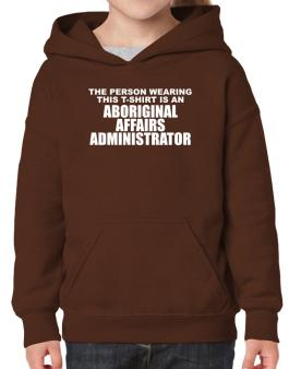 The Person Wearing This T-sshirt Is An Aboriginal Affairs Administrator Hoodie-Girls