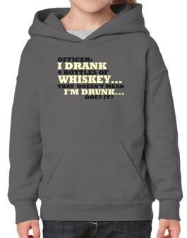 Officer: I Drank 4 Bottles Of Whiskey ... That Doesnt Mean Im Drunk... Does It? Hoodie-Girls