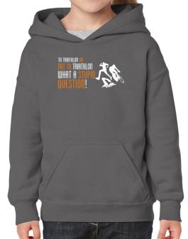 To Triathlon Or Not To Triathlon, What A Stupid Question! Hoodie-Girls