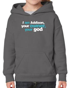 I Am Addison Your Owner, Your God Hoodie-Girls