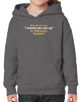 How Do You Say i Wanna Sex You Up In Ottoman Turkish? Hoodie-Girls