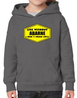 Live Without Abarne , I Dont Think So ! Hoodie-Girls