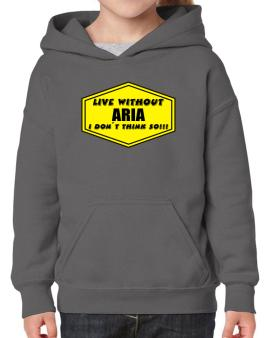 Live Without Aria , I Dont Think So ! Hoodie-Girls