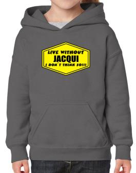 Live Without Jacqui , I Dont Think So ! Hoodie-Girls