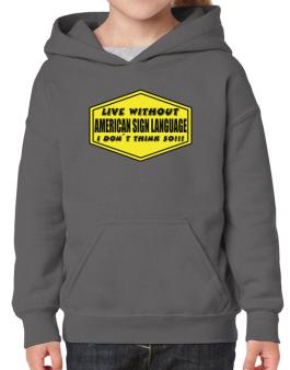 Live Without American Sign Language , I Dont Think So ! Hoodie-Girls