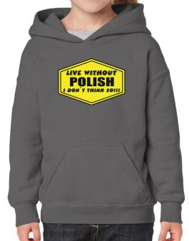 Live Without Polish , I Dont Think So ! Hoodie-Girls