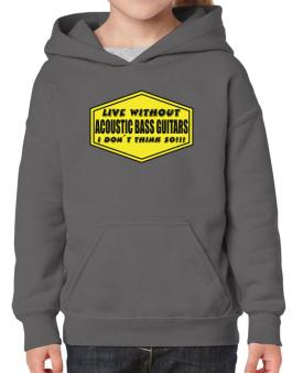 Live Without Acoustic Bass Guitars , I Dont Think So ! Hoodie-Girls