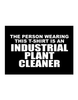 The Person Wearing This T-sshirt Is An Industrial Plant Cleaner Sticker