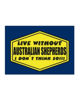 Live Without Australian Shepherds , I Dont Think So ! Sticker