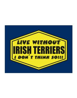 Live Without Irish Terriers , I Dont Think So ! Sticker