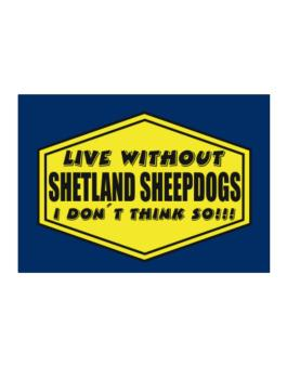 Live Without Shetland Sheepdogs , I Dont Think So ! Sticker