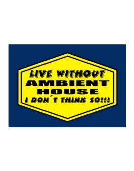 Live Without Ambient House , I Dont Think So ! Sticker