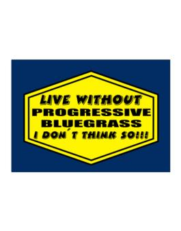 Live Without Progressive Bluegrass , I Dont Think So ! Sticker
