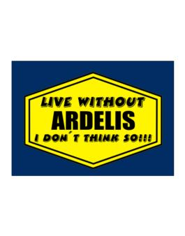 Live Without Ardelis , I Dont Think So ! Sticker