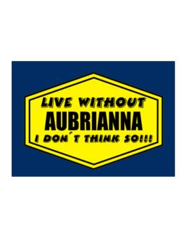 Live Without Aubrianna , I Dont Think So ! Sticker