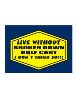 Live Without Broken Down Golf Cart  , I Dont Think So ! Sticker