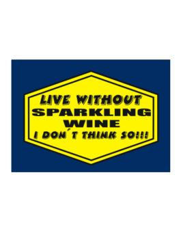 Live Without Sparkling Wine , I Dont Think So ! Sticker