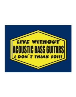 Live Without Acoustic Bass Guitars , I Dont Think So ! Sticker