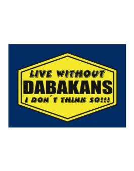 Live Without Dabakans , I Dont Think So ! Sticker