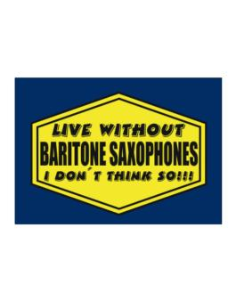 Live Without Baritone Saxophones , I Dont Think So ! Sticker