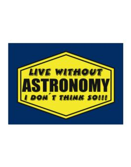Live Without Astronomy , I Dont Think So ! Sticker