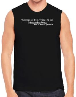 To Australian Rules Football Or Not To Australian Rules Football, What A Stupid Question Sleeveless