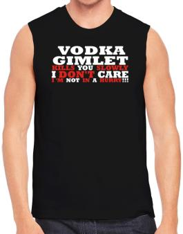 Vodka Gimlet Kills You Slowly - I Dont Care, Im Not In A Hurry! Sleeveless
