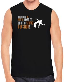 To Wrestling Or Not To Wrestling, What A Stupid Question! Sleeveless