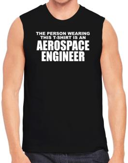 The Person Wearing This T-sshirt Is An Aerospace Engineer Sleeveless